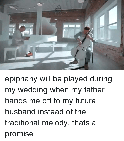 Future, Epiphany, and Husband: epiphany will be played during my wedding when my father hands me off to my future husband instead of the traditional melody. thats a promise