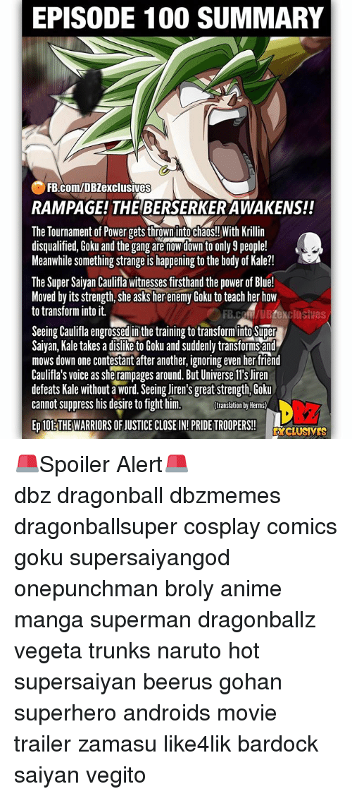 berserker: EPISODE 100 SUMMARY  FB.com/DBZexclusives  RAMPAGE! THE BERSERKER AWAKENS!!  The Tournament of Power gets thrown into chaos!! With Krillin  disqualified, Goku and the gang are nowdown to only 9 people!  Meanwhile something strange is happening to the body of Kale?!  The Super Saiyan Caulifla witnesses firsthand the power of Blue!  Moved by its strength, she asks her enemy Goku to teach her how  to transform into it.  FB.coM/DBZexclusives  Seeing Caulifa engrossed in the training to transforminto Super  Saivan, Kale takes a dislike to Goku and suddenly transforms and  mows down one contestant after another, ignoring even her tfriend  Caulifla's voice as she rampages around. But Universe ll's Jiren  defeats Kale without a word. Seeing liren's great strength, Goku  cannot suppress his desire to fight him.  translation by Herms)  ED 10ETHE WARRIORS OF JUSTICE CLOSE IN!PRIDE TROOPERS!  DcLUSVES 🚨Spoiler Alert🚨 ━━━━━━━━━━━━━━━━━━━━━ dbz dragonball dbzmemes dragonballsuper cosplay comics goku supersaiyangod onepunchman broly anime manga superman dragonballz vegeta trunks naruto hot supersaiyan beerus gohan superhero androids movie trailer zamasu like4lik bardock saiyan vegito