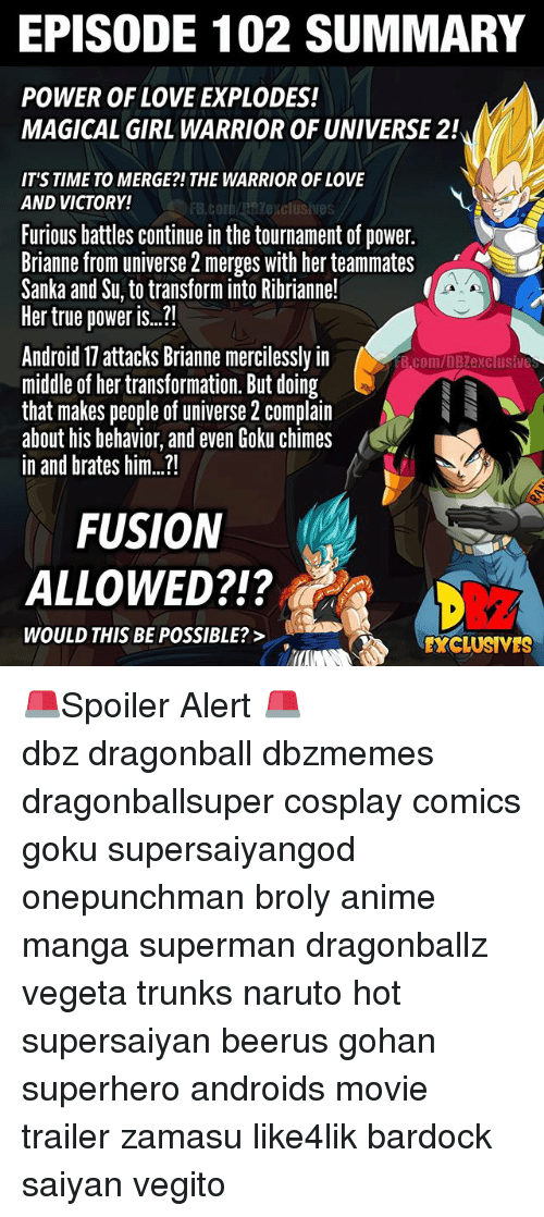 """Fusionator: EPISODE 102 SUMMARY  POWER OF LOVE EXPLODES!  MAGICAL GIRL WARRIOR OF UNIVERSE 2!  IT'S TIME TO MERGE?!THE WARRIOR OF LOVE  AND VICTORY!  FB.COIDABSZexclusives  Furious battles continue in the tournament of power.  Brianne from universe 2 merges with her teammates  Sanka and Su, to transform into Ribrianne!  Her true power i..""""  Android 17 attacks Brianne mercilessly in  midle of her transformation. But doing  that makes people of universe 2 complain  about his behavior, and even Goku chimes  in and brates him...!  B.com/DBZexclusive  FUSION  ALLOWED?!?  212  WOULD THIS BE POSSIBLE?>  EXCLUSIVES 🚨Spoiler Alert 🚨 ━━━━━━━━━━━━━━━━━━━━━ dbz dragonball dbzmemes dragonballsuper cosplay comics goku supersaiyangod onepunchman broly anime manga superman dragonballz vegeta trunks naruto hot supersaiyan beerus gohan superhero androids movie trailer zamasu like4lik bardock saiyan vegito"""