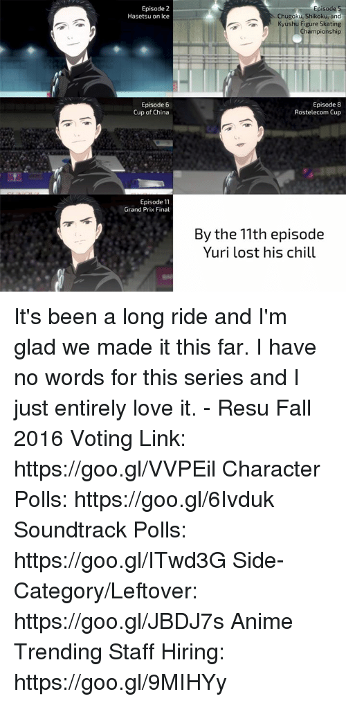 Chill, Memes, and China: Episode 2  Hasetsu on Ice  Episode 6  Cup of China  Episode 11  Grand Prix Final  Episode 5  Chugoku, Shikoku, and  Kyushu Figure Skating  Championship  Episode 8  Rostelecom Cup  By the 11th episode  Yuri lost his chill It's been a long ride and I'm glad we made it this far. I have no words for this series and I just entirely love it.  - Resu  Fall 2016 Voting Link: https://goo.gl/VVPEil Character Polls: https://goo.gl/6Ivduk Soundtrack Polls: https://goo.gl/ITwd3G Side-Category/Leftover: https://goo.gl/JBDJ7s Anime Trending Staff Hiring: https://goo.gl/9MIHYy
