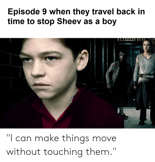 """Star Wars, Time, and Travel: Episode 9 when they travel back in  time to stop Sheev as a boy """"I can make things move without touching them."""""""