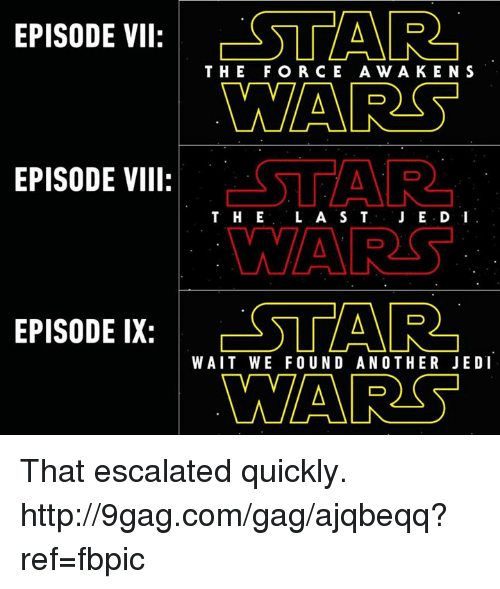 Escalates: EPISODE VII  ESTAR  THE FOR CE A w A KEN S  WARS  STAR  EPISODE VIII  T. H E  L A S T  WAARS  EPISODE IX  WAIT WE FOUND ANOTHER JEDI  WARS That escalated quickly. http://9gag.com/gag/ajqbeqq?ref=fbpic