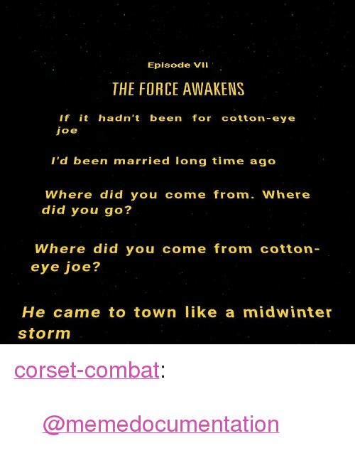 """Tumblr, Blog, and Http: Episode VII  THE FORCE AWAKENS  If it hadn't been for cotton-eye  I'd been married long time ago  Where did you come from. Where  did you go?  Where did you come from cotton  eye joe?  He came to town like a midwinter  storm <p><a href=""""http://corset-combat.tumblr.com/post/135734900023/memedocumentation"""" class=""""tumblr_blog"""">corset-combat</a>:</p>  <blockquote><p><a class=""""tumblelog"""" href=""""http://tmblr.co/mdUW9tqdzDClnF0RPnSPZJw"""">@memedocumentation</a></p></blockquote>"""