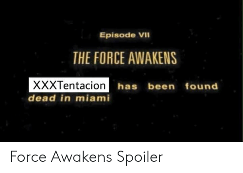 the force awakens: Episode VII  THE FORCE AWAKENS  yyyTentacion has been  has been found  dead in miami Force Awakens Spoiler