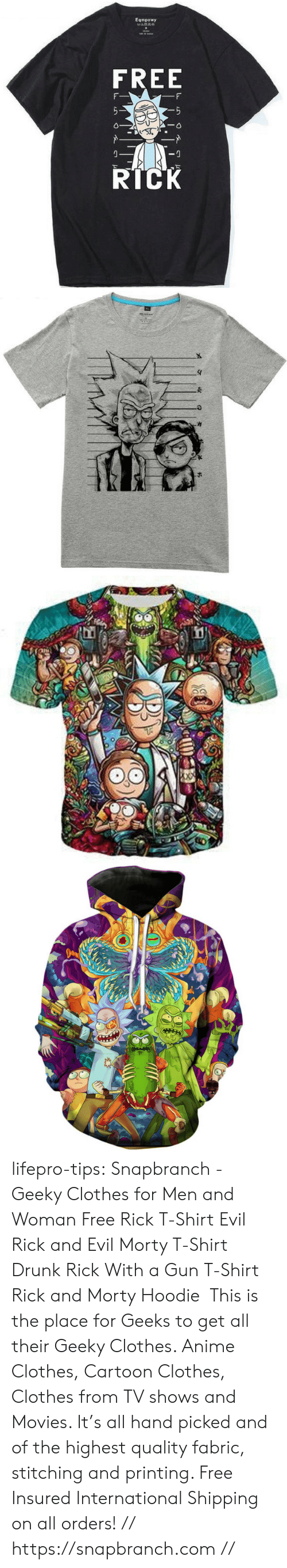Anime, Bad, and Clothes: Eqmpowy  FREE  RICK lifepro-tips:   Snapbranch  - Geeky Clothes  for Men and Woman  Free Rick T-Shirt  Evil Rick and Evil Morty T-Shirt  Drunk Rick With a Gun  T-Shirt   Rick and Morty Hoodie   This is the place for Geeks to get all their Geeky Clothes. Anime Clothes, Cartoon Clothes, Clothes from TV shows and Movies.  It's all hand picked and of the highest quality fabric, stitching and  printing. Free Insured International Shipping on all orders! // https://snapbranch.com //