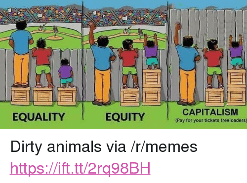 "equity: EQUALITY  EQUITY  CAPITALISM  Pay for your tickets freeloaders) <p>Dirty animals via /r/memes <a href=""https://ift.tt/2rq98BH"">https://ift.tt/2rq98BH</a></p>"