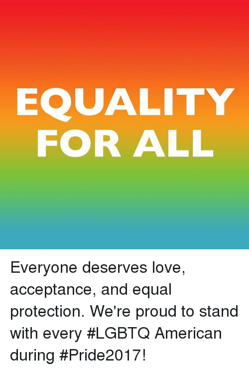 Love, Memes, and American: EQUALITY  FOR ALL Everyone deserves love, acceptance, and equal protection. We're proud to stand with every #LGBTQ American during #Pride2017!