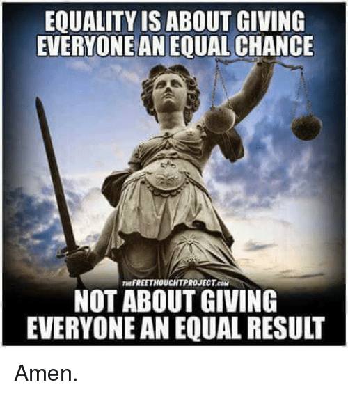 Memes, 🤖, and Amen: EQUALITY IS ABOUT GIVING  EVERYONEANEQUALCHANCE  nuFREETHOUCHTPROJECTeaM  NOT ABOUT GIVING  EVERYONE AN EQUAL RESULT Amen.