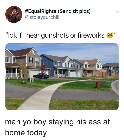 "Ass, Yo, and Fireworks:  #EquaRights (Send tit pics)  @stoleyourchill  ""ldk if I hear gunshots or fireworks"" man yo boy staying his ass at home today"