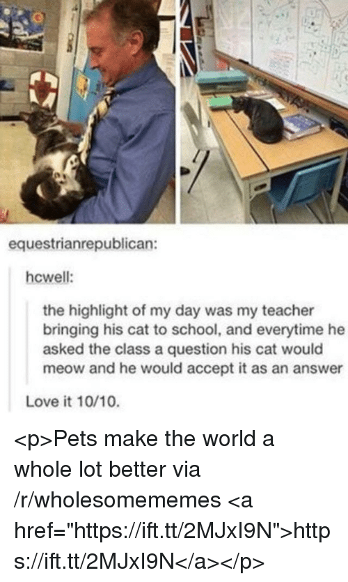 """Love, School, and Teacher: equestrianrepublican:  hcwell:  the highlight of my day was my teacher  bringing his cat to school, and everytime he  asked the class a question his cat would  meow and he would accept it as an answer  Love it 10/10. <p>Pets make the world a whole lot better via /r/wholesomememes <a href=""""https://ift.tt/2MJxI9N"""">https://ift.tt/2MJxI9N</a></p>"""
