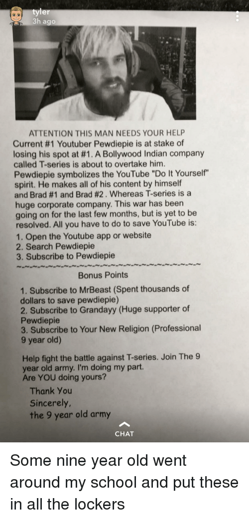 """School, youtube.com, and Army: er  3h ago  ATTENTION THIS MAN NEEDS YOUR HELP  Current #1 Youtuber Pewdiepe is at stake of  losing his spot at #1. A Bollywood Indian company  called T-series is about to overtake him.  Pewdiepie symbolizes the YouTube """"Do It Yourself""""  spirit. He makes all of his content by himself  and Brad #1 and Brad #2. Whereas T-series is a  huge corporate company. This war has been  going on for the last few months, but is yet to be  resolved. All you have to do to save YouTube is:  1. Open the Youtube app or website  2. Search Pewdiepie  3. Subscribe to Pewdiepie  Bonus Points  1. Subscribe to MrBeast (Spent thousands of  dollars to save pewdiepie)  2. Subscribe to Grandayy (Huge supporter of  Pewdiepie  3. Subscribe to Your New Religion (Professional  9 year old)  Help fight the battle against T-series. Join The 9  year old army. I'm doing my part.  Are YOU doing yours?  Thank You  Sincerely  the 9 year old army  CHAT"""