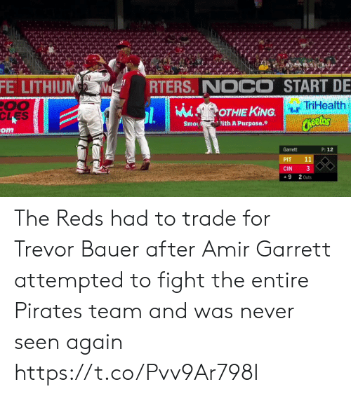 Ith: ER  FE LITHIUM  RTERS. NOCO START DE  00  CLES  TriHealth  MiSOTHIE KING.  Cheetos  ith A Purpose.  Smo  om  P: 12  Garrett  11  PIT  3  CIN  2 Outs  9 The Reds had to trade for Trevor Bauer after Amir Garrett attempted to fight the entire Pirates team and was never seen again  https://t.co/Pvv9Ar798I