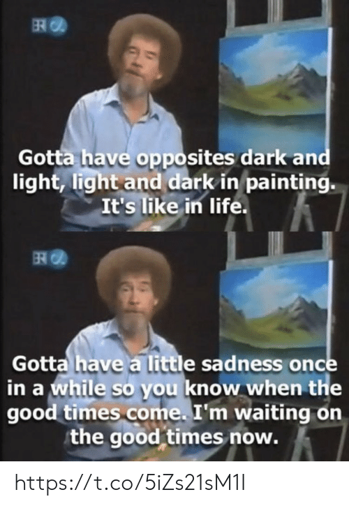 Life, Memes, and Good: ER  Gotta have opposites dark and  light, light and dark in painting.  It's like in life.  Gotta have a little sadness once  in a while so you know when the  good times come. I'm waiting on  the good times now. https://t.co/5iZs21sM1I