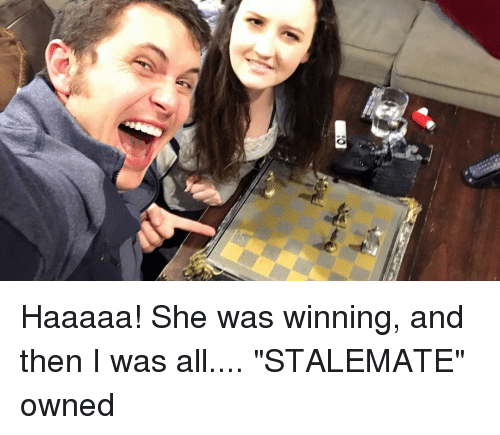 """stalemate: ER Haaaaa! She was winning, and then I was all.... """"STALEMATE"""" owned"""