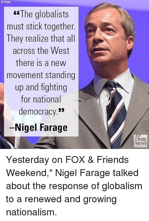 """Friends, Memes, and News: ER The globalists  must stick together  A  They realize that all  across the West  there is a new  movement standing  up and fighting  for national  democracy.""""  Nigel Farage  FOX  NEWS Yesterday on FOX & Friends Weekend,"""" Nigel Farage talked about the response of globalism to a renewed and growing nationalism."""