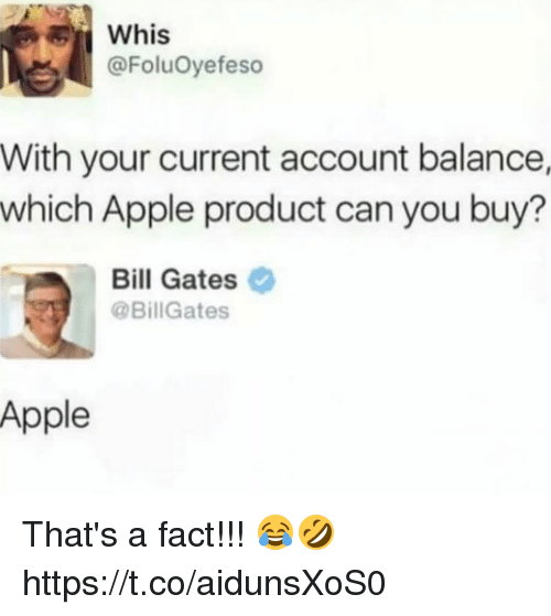 Apple, Bill Gates, and Can: ER  Whis  @FoluOyefeso  With your current account balance,  which Apple product can you buy?  Bill Gates  @BillGates  Apple That's a fact!!! 😂🤣 https://t.co/aidunsXoS0
