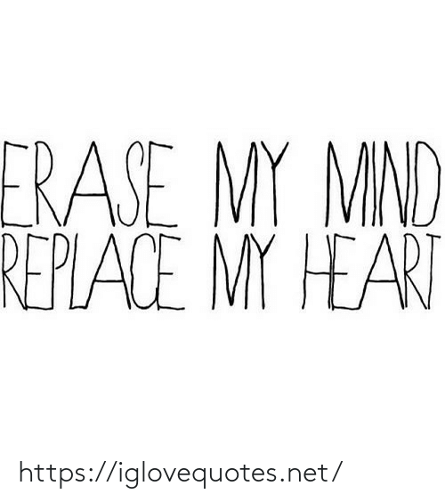 Replace: ERASE MY MIND  REPLACE MY HEART https://iglovequotes.net/