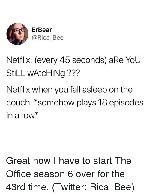 Fall, Netflix, and The Office: ErBear  @Rica_Bee  Netflix: (every 45 seconds) aRe YoU  StiLL wAtcHiNg ???  Netflix when you fall asleep on the  couch: *somehow plays 18 episodes  in a row* Great now I have to start The Office season 6 over for the 43rd time. (Twitter: Rica_Bee)