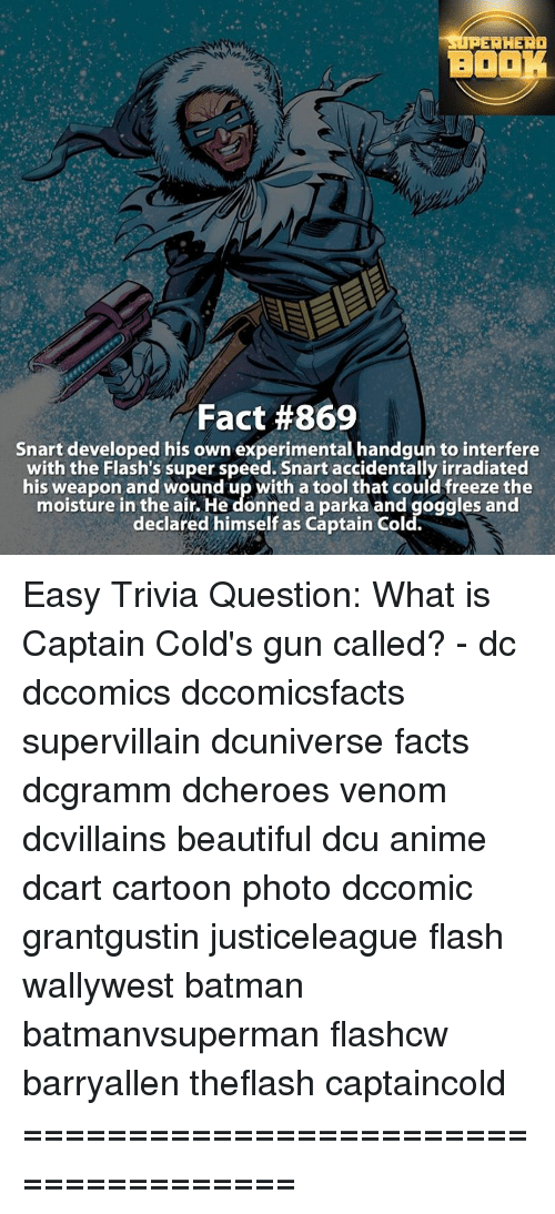 Batman, Memes, and Cartoon: ERHERO  BOOK  Fact #869  snart developed his own experimental handgun to interfere  with the Flash's super speed. Snart accidentally irradiated  his weapon and wound up with a tool that could freeze the  moisture in the air. He donned a parka and goggles and  declared himself as Captain Cold. Easy Trivia Question: What is Captain Cold's gun called? - dc dccomics dccomicsfacts supervillain dcuniverse facts dcgramm dcheroes venom dcvillains beautiful dcu anime dcart cartoon photo dccomic grantgustin justiceleague flash wallywest batman batmanvsuperman flashcw barryallen theflash captaincold =====================================