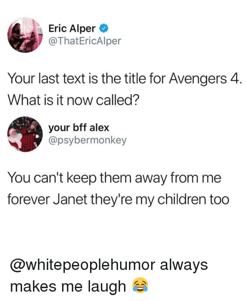 janet: Eric Alper  @ThatEricAlper  Your last text is the title for Avengers 4.  What is it now called?  your bff alex  @psybermonkey  You can't keep them away from me  forever Janet they're my children too @whitepeoplehumor always makes me laugh 😂