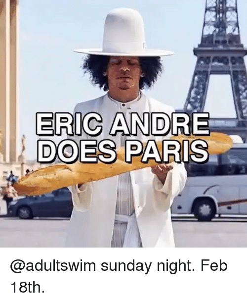 Memes, Paris, and Sunday: ERIC ANDR  DOES PARIS @adultswim sunday night. Feb 18th.