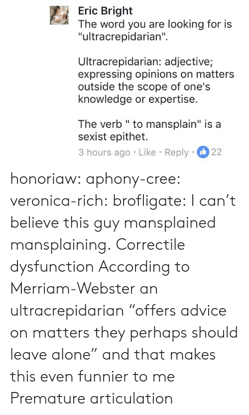 """sexist: Eric Bright  The word you are looking for is  """"ultracrepidarian""""  Ultracrepidarian: adjective;  expressing opinions on matters  outside the scope of one's  knowledge or expertise.  The verb """" to mansplain"""" is a  sexist epithet.  3 hours ago Like Reply 22 honoriaw:  aphony-cree: veronica-rich:  brofligate: I can't believe this guy mansplained mansplaining. Correctile dysfunction  According to Merriam-Webster an ultracrepidarian""""offers advice on matters they perhaps should leave alone"""" and that makes this even funnier to me   Premature articulation"""
