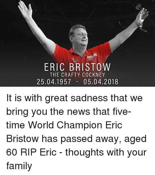 Family, Memes, and News: ERIC BRISTOW  THE CRAFTY COCKNEY  25.04.1957 - 05.04.2018 It is with great sadness that we bring you the news that five-time World Champion Eric Bristow has passed away, aged 60 RIP Eric - thoughts with your family