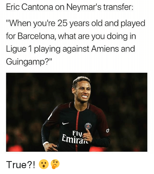 """25 Years Old: Eric Cantona on Neymar's transfer:  When you're 25 years old and played  for Barcelona, what are you doing in  Ligue 1 playing against Amiens and  Guingamp?""""  Fly  Cmiran True?! 😮🤔"""