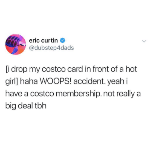 Costco: eric curtin  @dubstep4dads  [i drop my costco card in front of a hot  girl] haha WOOPS! accident. yeahi  have a costco membership. not really a  big deal tbh