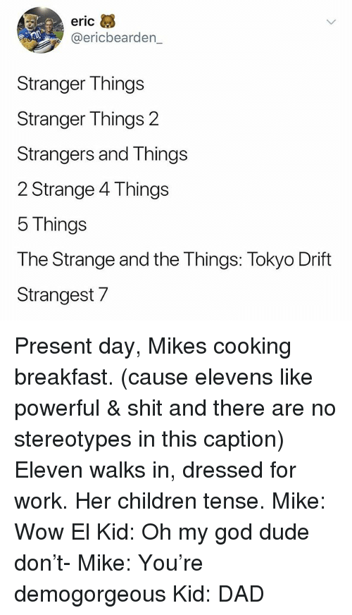 Children, Dad, and Dude: eric  @ericbearden_  Stranger T nings  Stranger Things 2  Strangers and Things  2 Strange 4 Things  5 Things  The Strange and the Things: Tokyo Drift  Strangest7 Present day, Mikes cooking breakfast. (cause elevens like powerful & shit and there are no stereotypes in this caption) Eleven walks in, dressed for work. Her children tense. Mike: Wow El Kid: Oh my god dude don't- Mike: You're demogorgeous Kid: DAD