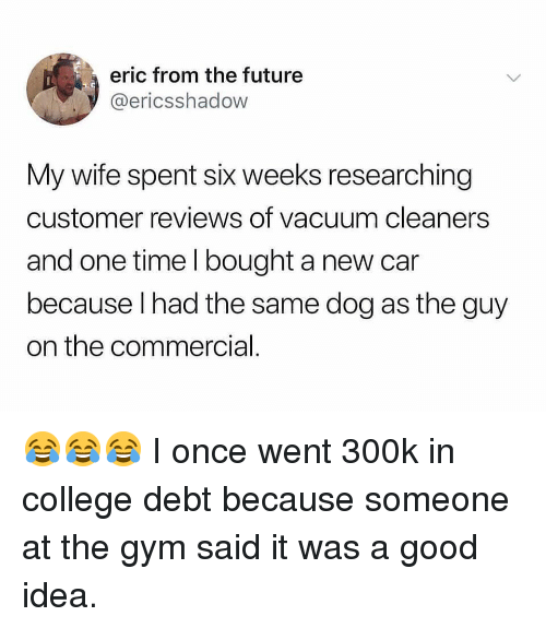 College, Future, and Gym: eric from the future  @ericsshadow  My wife spent six weeks researching  customer reviews of vacuum cleaners  and one time I bought a new car  because lhad the same dog as the guy  on the commercial 😂😂😂 I once went 300k in college debt because someone at the gym said it was a good idea.
