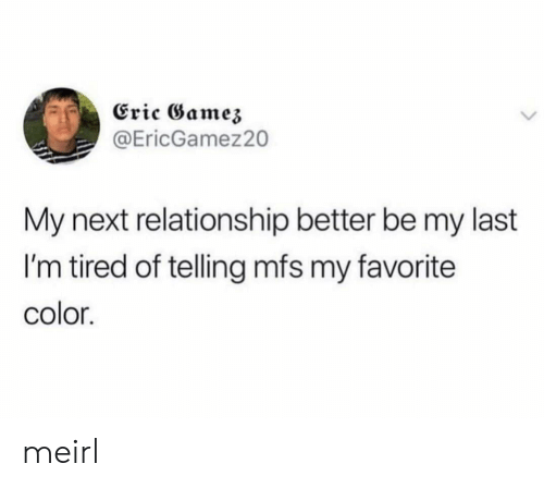 MeIRL, Next, and Color: Eric Gamez  @EricGamez20  My next relationship better be my last  I'm tired of telling mfs my favorite  color. meirl