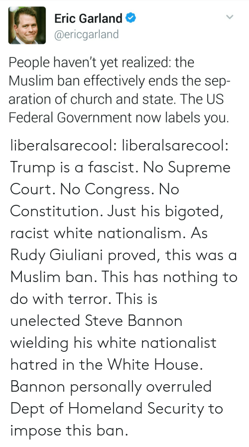 green card: Eric Garland  @ericgarland  People haven't yet realized: the  Muslim ban effectively ends the sep-  aration of church and state. The US  Federal Government now labels you. liberalsarecool: liberalsarecool:  Trump is a fascist. No Supreme Court. No Congress. No Constitution.   Just his bigoted, racist white nationalism.  As Rudy Giuliani proved, this was a Muslim ban. This has nothing to do with terror. This is unelectedSteve Bannon wielding his white nationalist hatred in the White House. Bannon personally overruled Dept of Homeland Security to impose this ban.
