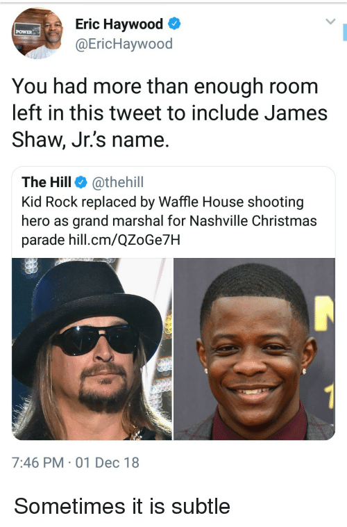 Christmas, Waffle House, and House: Eric Haywood  @EricHaywood  POWER  You had more than enough room  left in this tweet to include James  Shaw, Jr.'s name.  The Hill @thehill  Kid Rock replaced by Waffle House shooting  hero as grand marshal for Nashville Christmas  parade hill.cm/QZoGe7H  7:46 PM 01 Dec 18 Sometimes it is subtle