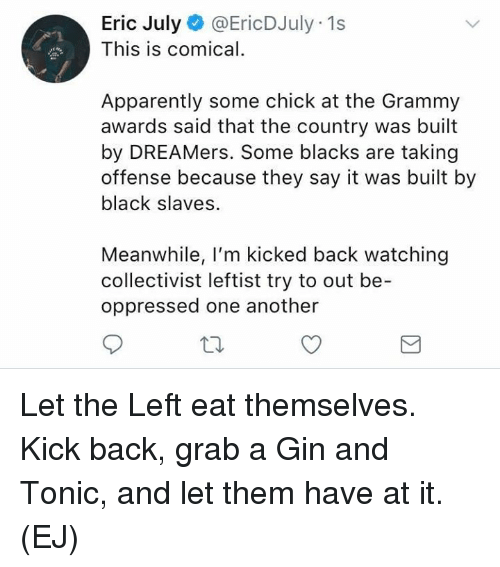 tonic: Eric July@EricDJuly 1s  This is comical.  Apparently some chick at the Grammy  awards said that the country was built  by DREAMers. Some blacks are taking  offense because they say it was built by  black slaves.  Meanwhile, I'm kicked back watching  collectivist leftist try to out be-  oppressed one another Let the Left eat themselves.   Kick back, grab a Gin and Tonic, and let them have at it.   (EJ)