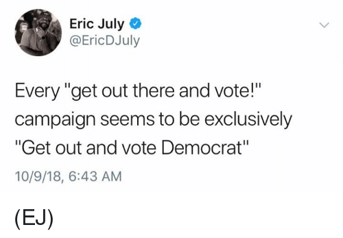 """Memes, 🤖, and Democrat: Eric July  @EricDJuly  Every """"get out there and vote!""""  campaign seems to be exclusively  """"Get out and vote Democrat""""  10/9/18, 6:43 AM (EJ)"""