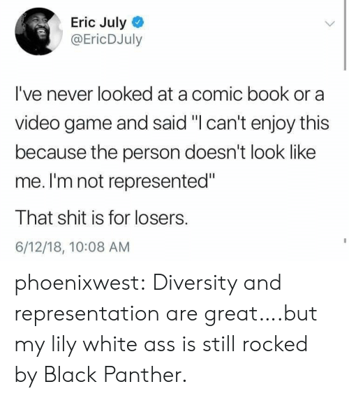 """Comic-book: Eric July  @EricDJuly  I've never looked at a comic book or a  video game and said """"I can't enjoy this  because the person doesn't look like  me. I'm not represented""""  That shit is for losers.  6/12/18, 10:08 AM phoenixwest:  Diversity and representation are great….but my lily white ass is still rocked by Black Panther."""