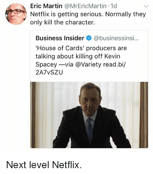 Funny, Martin, and Netflix: Eric Martin @MrEricMartin.1d  Netflix is getting serious. Normally they  only kill the character.  Business Insider @businessinsi...  House of Cards' producers are  talking about killing off Kevirn  Spacey-via @Variety read.bi/  2A7vSZU Next level Netflix.