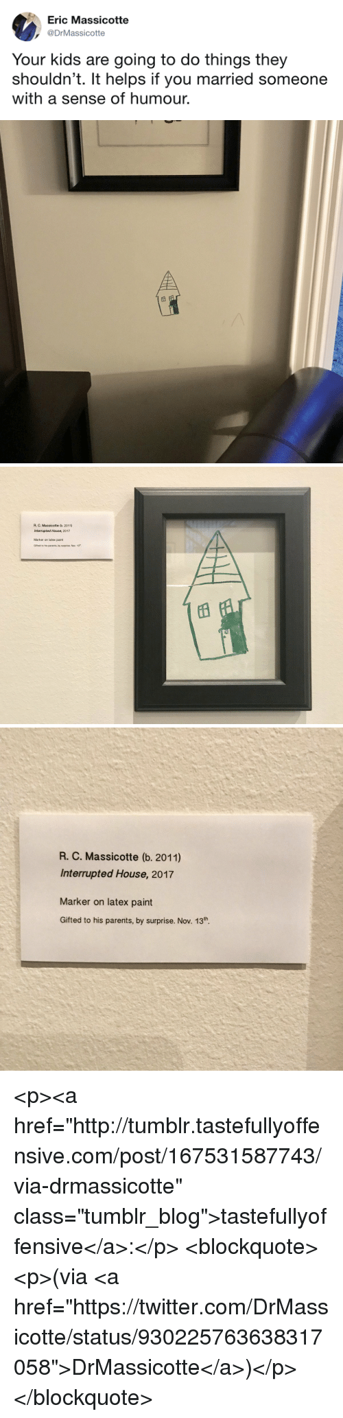 """Parents, Tumblr, and Twitter: Eric Massicotte  DrMassicotte  Your kids are going to do things they  shouldn't. It helps if you married someone  with a sense of humour.   R. C. Massicotte (b. 2011)  Interrupted House, 2017  Marker on latex paint  Gifted to his parents, by surprise. Nov. 13   R. C. Massicotte (b. 2011)  Interrupted House, 2017  Marker on latex paint  Gifted to his parents, by surprise. Nov. 13th. <p><a href=""""http://tumblr.tastefullyoffensive.com/post/167531587743/via-drmassicotte"""" class=""""tumblr_blog"""">tastefullyoffensive</a>:</p>  <blockquote><p>(via <a href=""""https://twitter.com/DrMassicotte/status/930225763638317058"""">DrMassicotte</a>)</p></blockquote>"""