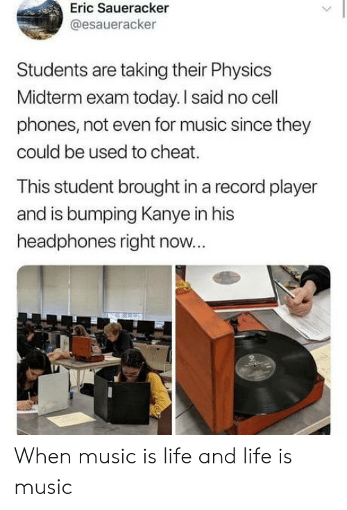 Kanye: Eric Saueracker  @esaueracker  Students are taking their Physics  Midterm exam today. I said no cell  phones, not even for music since they  could be used to cheat.  This student brought in a record player  and is bumping Kanye in his  headphones right now... When music is life and life is music