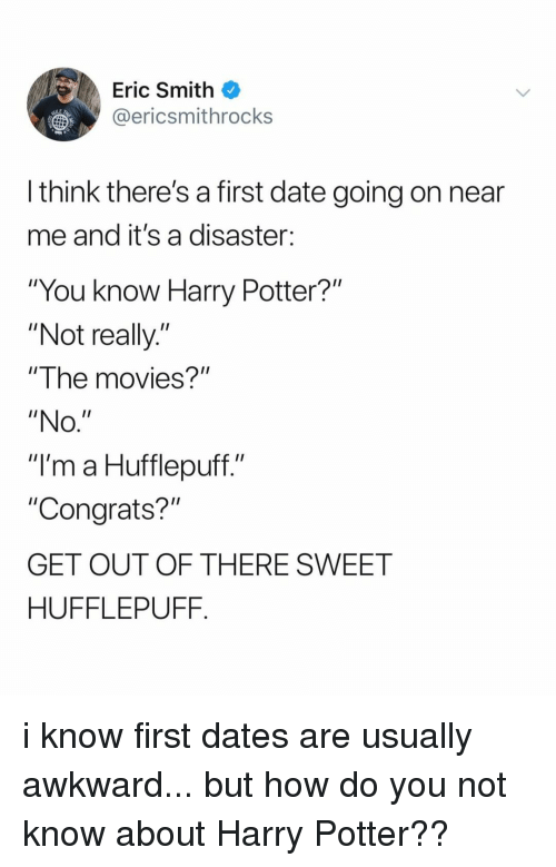 """Out Of There: Eric Smith  @ericsmithrocks  LE  l think there's a first date going on near  me and it's a disaster:  """"You know Harry Potter?""""  """"Not really.""""  """"The movies?""""  """"NO  """"I'm a Hufflepuff.""""  """"Congrats?""""  GET OUT OF THERE SWEET  HUFFLEPUFF. i know first dates are usually awkward... but how do you not know about Harry Potter??"""