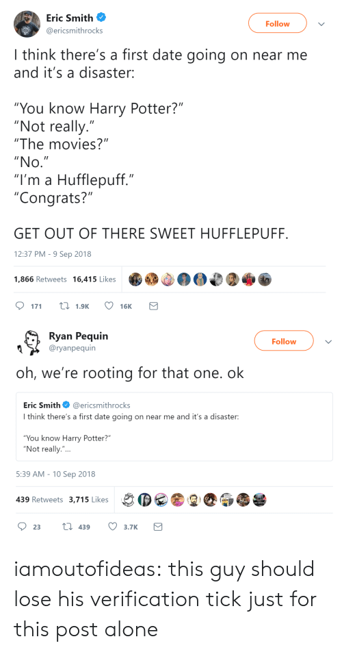 """Out Of There: Eric Smith  Follow  ericsmithrocks  I think there's a first date going on near me  and it's a disaster:  """"You know Harry Potter?""""  """"Not really.""""  """"The movies?""""  """"No  """"I'm a Hufflepuff.""""  """"Congrats?""""  GET OUT OF THERE SWEET HUFFLEPUFF  12:37 PM- 9 Sep 2018  1,866 Retweets 16,415 Likes  DM  171  1.9K  16K   Ryan Pequin  Followv  Q 〉 @ryanpequín  oh, we're rooting for that one. ok  Eric Smith@ericsmithrocks  I think there's a first date going on near me and it's a disaster:  You know Harry Potter?  """"Not really.""""...  5:39 AM -10 Sep 2018  439 Retweets 3,715 Likes iamoutofideas:  this guy should lose his verification tick just for this post alone"""