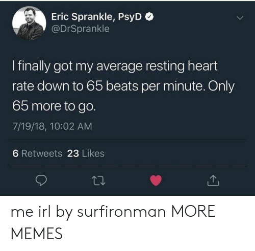 Dank, Memes, and Target: Eric Sprankle, PsyD  @DrSprankle  I finally got my average resting heart  rate down to 65 beats per minute. Only  65 more to go.  7/19/18, 10:02 AM  6 Retweets 23 Likes me irl by surfironman MORE MEMES