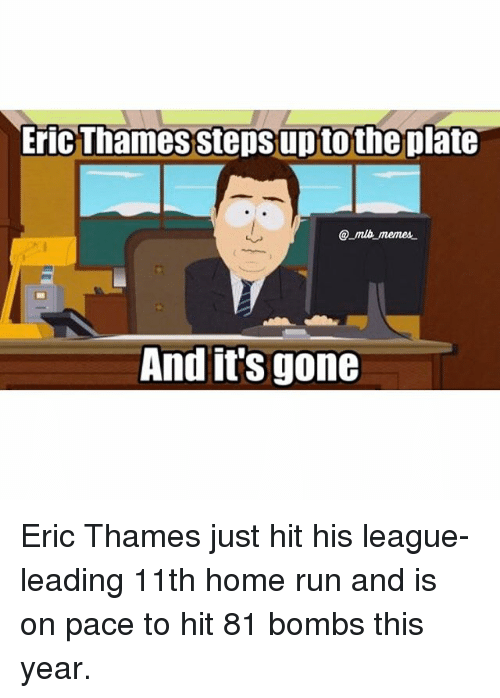 And Its Gone: Eric Thames stepsuptothe plate  memes.  And it's  gone Eric Thames just hit his league-leading 11th home run and is on pace to hit 81 bombs this year.