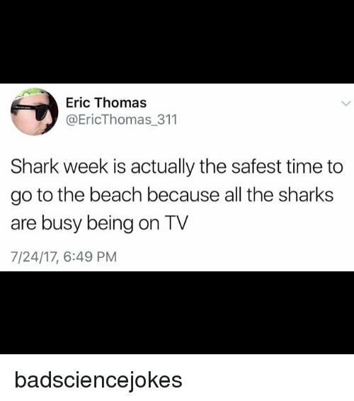 Sharked: Eric Thomas  @EricThomas_311  Shark week is actually the safest time to  go to the beach because all the sharks  are busy being on TV  7/24/17, 6:49 PM badsciencejokes
