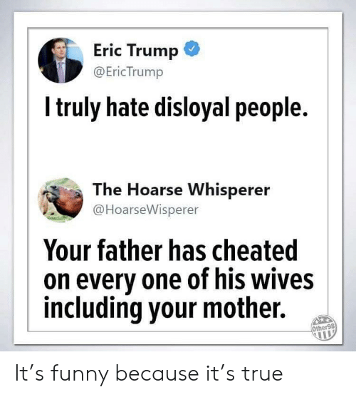 Eric Trump, Funny, and True: Eric Trump  @EricTrump  Itruly hate disloyal people.  The Hoarse Whisperer  @HoarseWisperer  Your father has cheated  on every one of his wives  including your mother.  Other98 It's funny because it's true