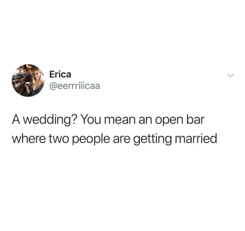 two people: Erica  @eerrriiicaa  A wedding? You mean an open bar  where two people are  getting married