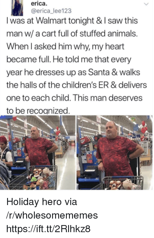 Animals, Saw, and Walmart: erica  @erica_lee123  I was at Walmart tonight & I saw this  man w/a cart full of stuffed animals  When l asked him why, my heart  became full. He told me that every  year he dresses up as Santa & walks  the halls of the children's ER & delivers  one to each child. This man deserves  to be recoanized Holiday hero via /r/wholesomememes https://ift.tt/2Rlhkz8