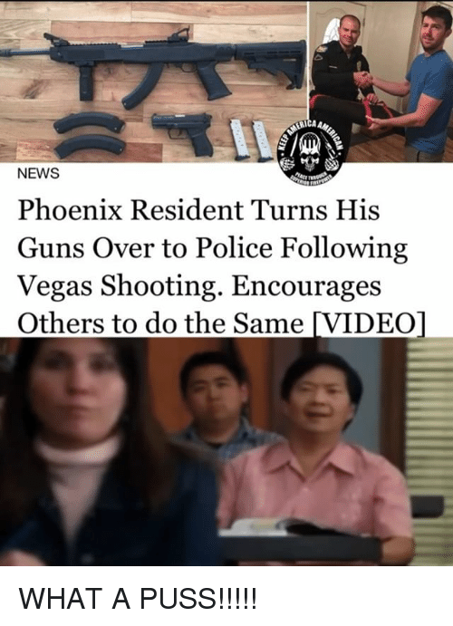 Guns, Memes, and News: ERICA  NEWS  Phoenix Resident Turns His  Guns Over to Police Following  Vegas Shooting. Encourages  Others to do the Same [VIDEO] WHAT A PUSS!!!!!