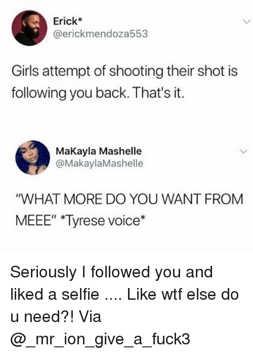 "Girls, Memes, and Selfie: Erick*  @erickmendoza553  Girls attempt of shooting their shot is  following you back. That's it.  MaKayla Mashelle  @MakaylaMashelle  ""WHAT MORE DO YOU WANT FROM  MEEE"" Tyrese voice*  II k Seriously I followed you and liked a selfie .... Like wtf else do u need?! Via @_mr_ion_give_a_fuck3"